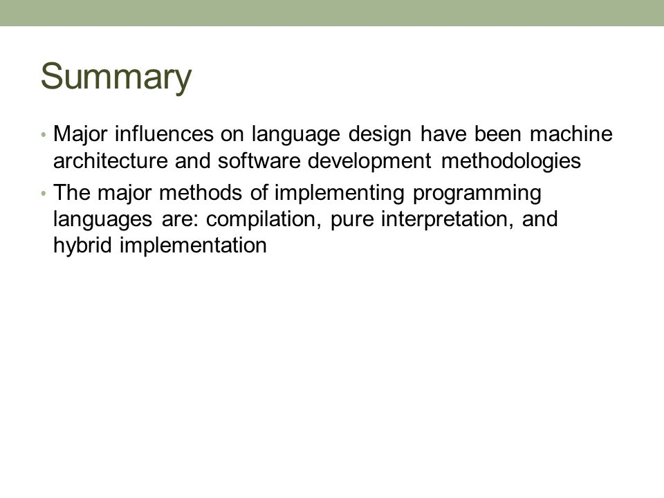 Summary Major influences on language design have been machine architecture and software development methodologies.