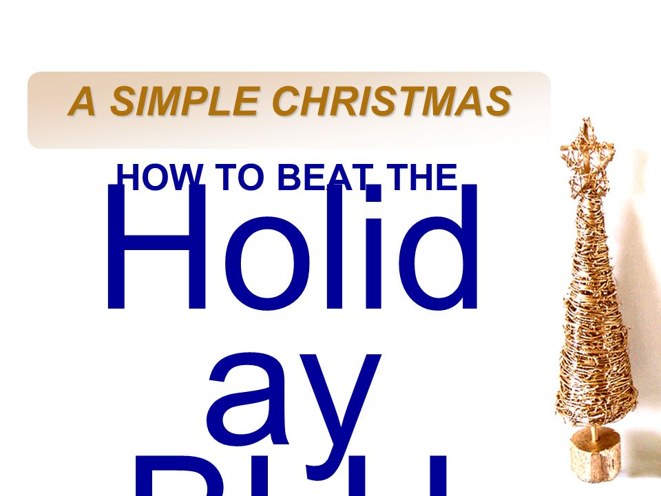 A SIMPLE CHRISTMAS HOW TO BEAT THE Holiday BLUES