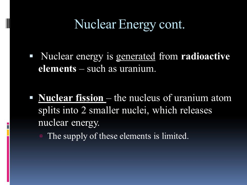 Nuclear Energy cont. Nuclear energy is generated from radioactive elements – such as uranium.