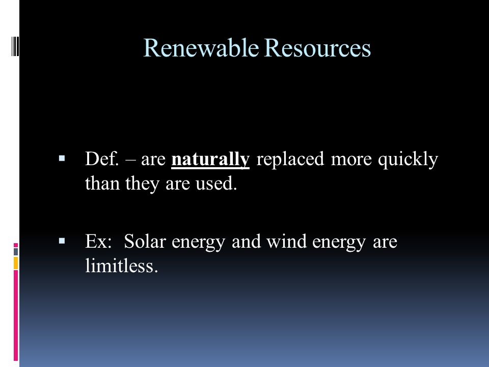 Renewable Resources Def. – are naturally replaced more quickly than they are used.