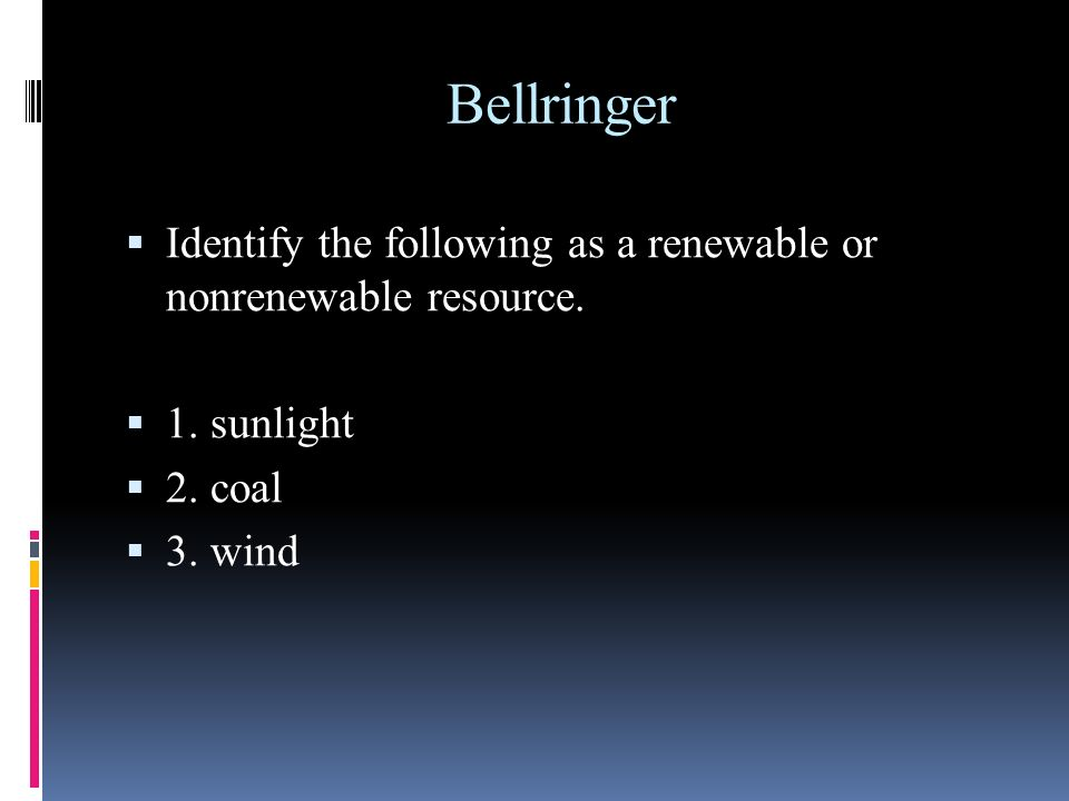 Bellringer Identify the following as a renewable or nonrenewable resource. 1. sunlight. 2. coal.