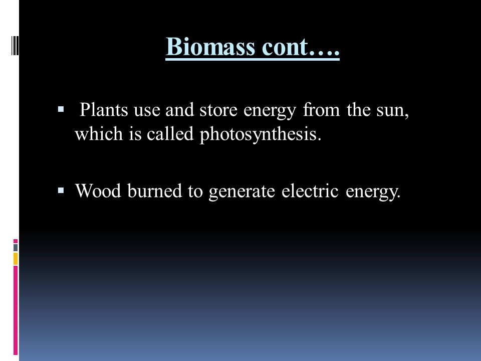 Biomass cont…. Plants use and store energy from the sun, which is called photosynthesis.