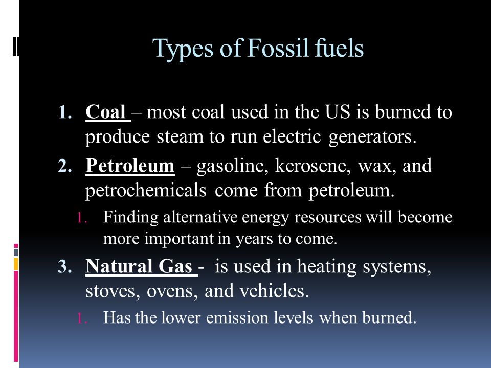 Types of Fossil fuels Coal – most coal used in the US is burned to produce steam to run electric generators.