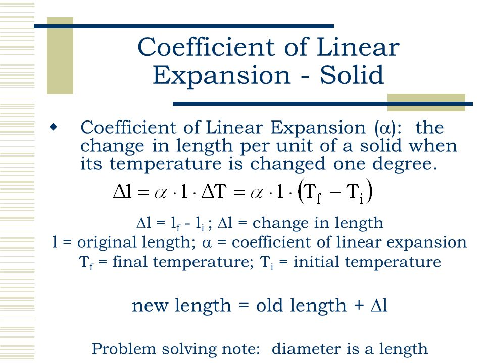 coefficient of linear expansion Linear thermal expansion of solids: when the temperature of a solid changed δt, the change of its length δl is very nearly proportional to its initial length multiplied by δt.