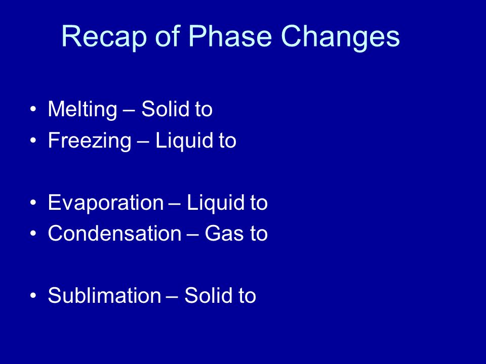 Recap of Phase Changes Melting – Solid to Freezing – Liquid to