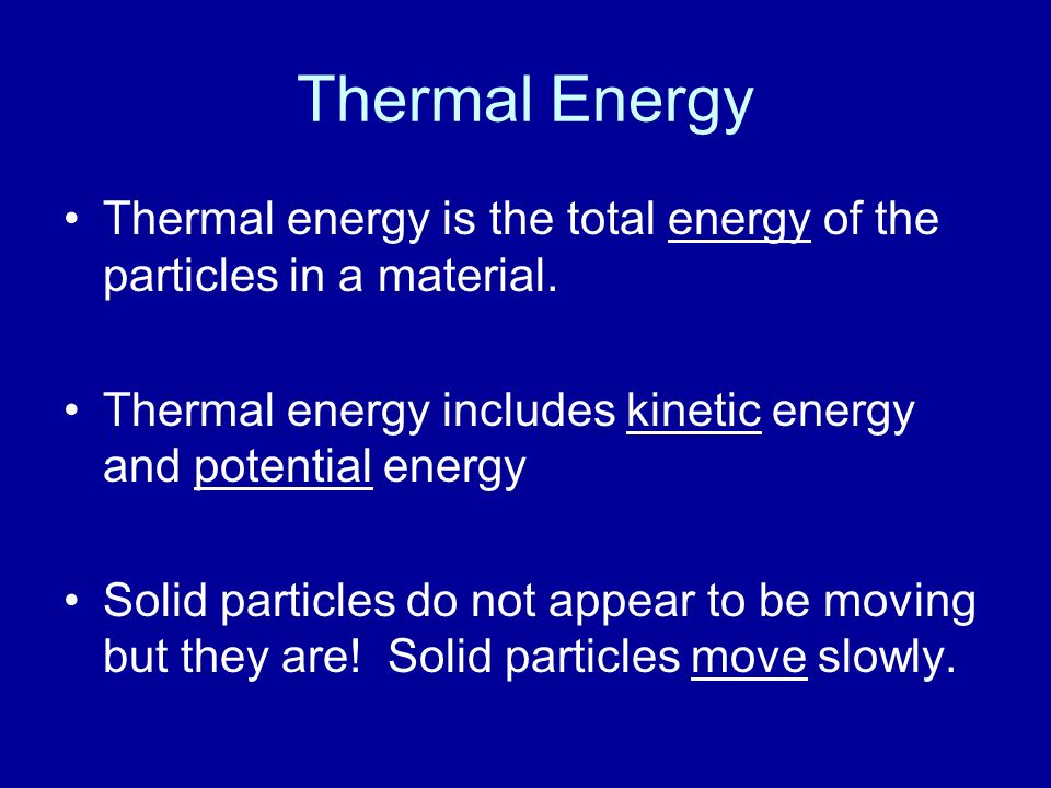 Thermal Energy Thermal energy is the total energy of the particles in a material. Thermal energy includes kinetic energy and potential energy.