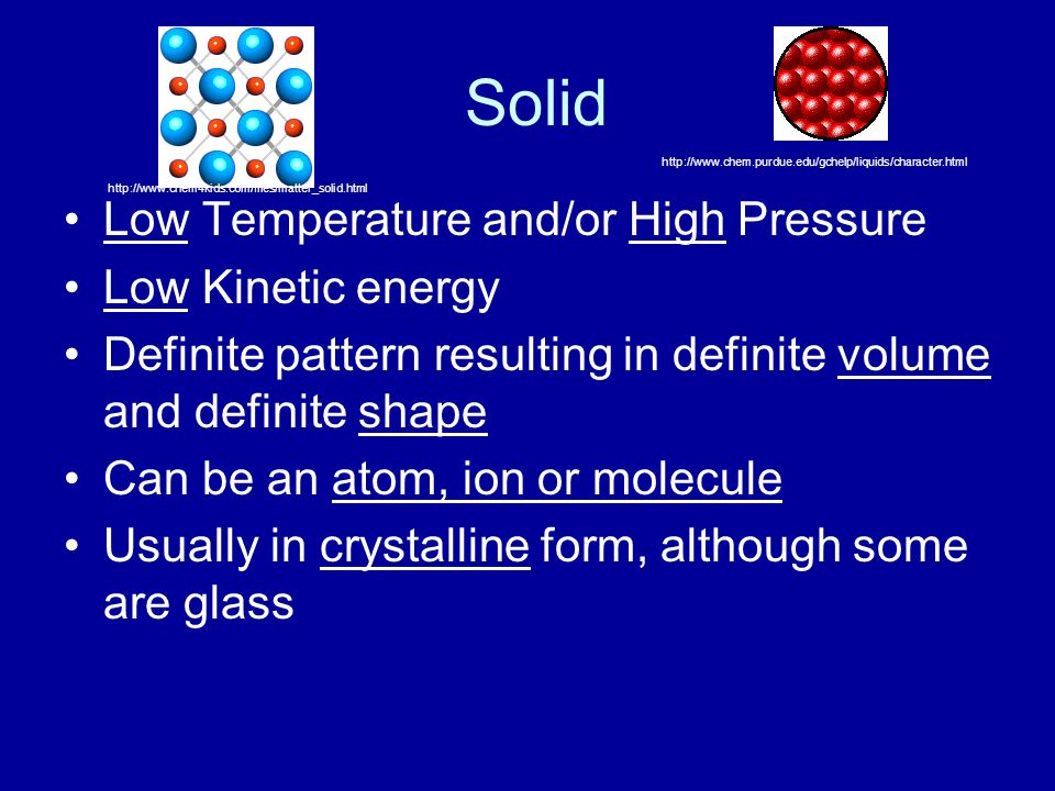 Solid Low Temperature and/or High Pressure Low Kinetic energy