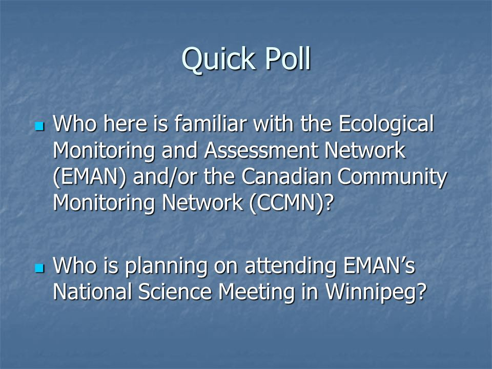 Quick Poll Who here is familiar with the Ecological Monitoring and Assessment Network (EMAN) and/or the Canadian Community Monitoring Network (CCMN)
