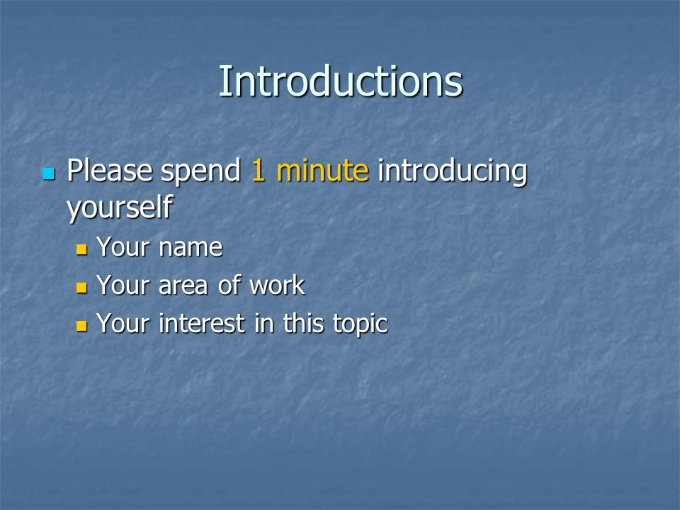 Introductions Please spend 1 minute introducing yourself Your name