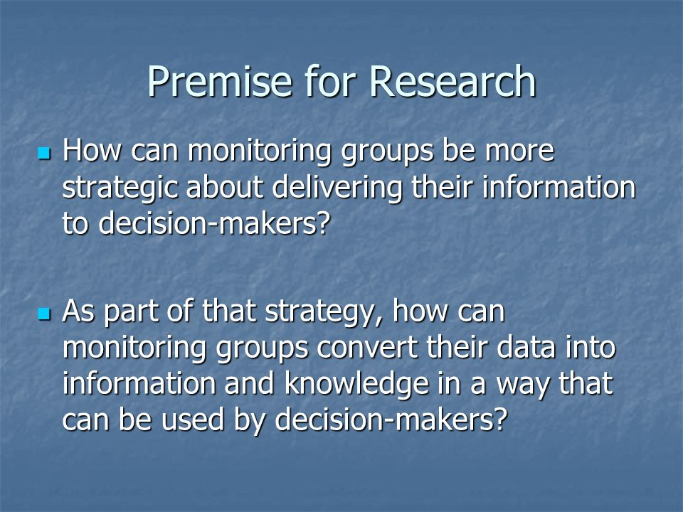 Premise for Research How can monitoring groups be more strategic about delivering their information to decision-makers