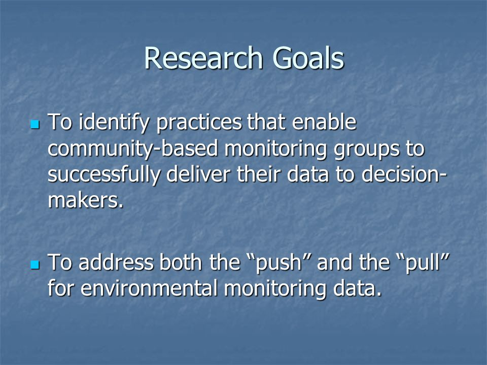 Research Goals To identify practices that enable community-based monitoring groups to successfully deliver their data to decision-makers.
