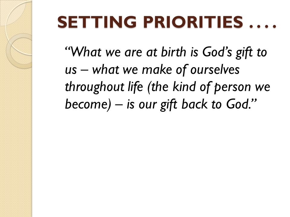 setting right priorities in life Your priorities are what you give special attention to as a christian in a world full of choices, what is most important in your life genesis 1 reveals that life's top three priorities are: god, family, and work.
