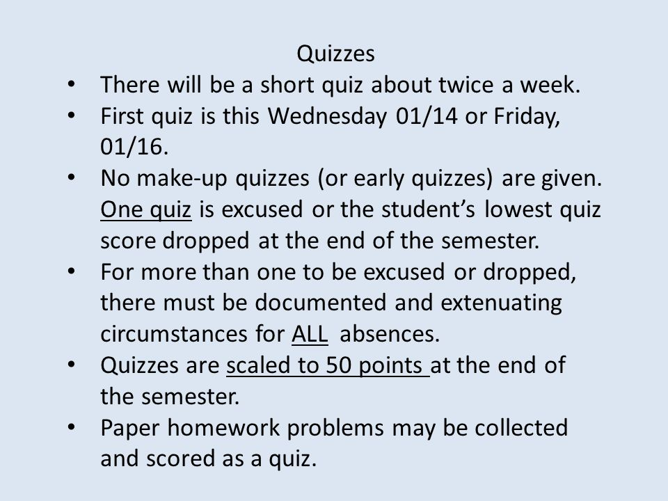 Quizzes There will be a short quiz about twice a week. First quiz is this Wednesday 01/14 or Friday, 01/16.