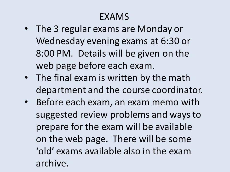 EXAMS The 3 regular exams are Monday or Wednesday evening exams at 6:30 or 8:00 PM. Details will be given on the web page before each exam.