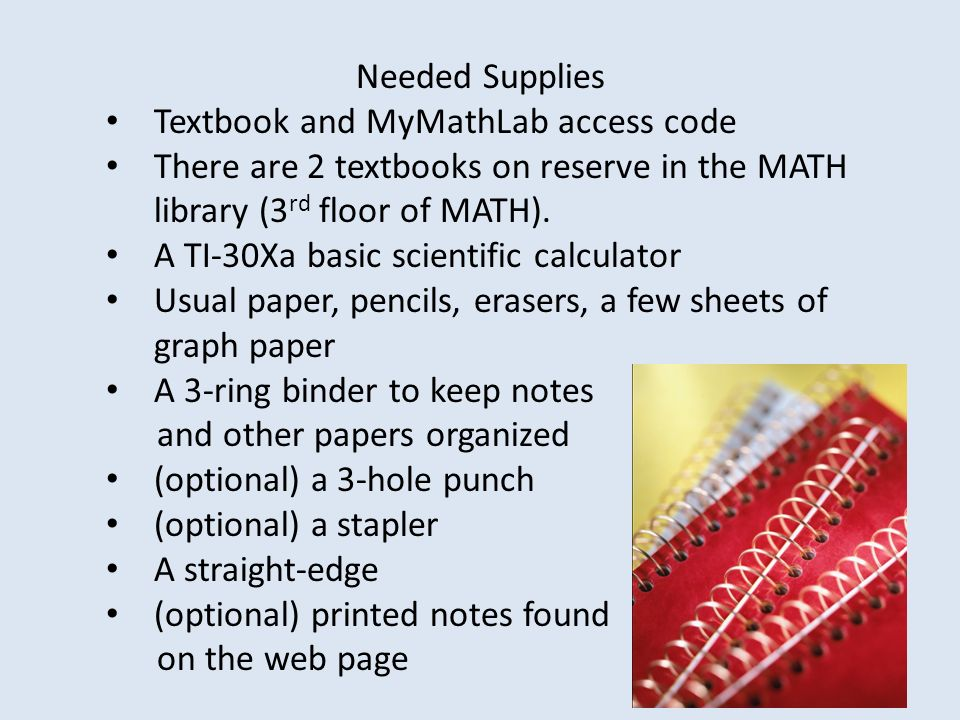 Needed Supplies Textbook and MyMathLab access code. There are 2 textbooks on reserve in the MATH library (3rd floor of MATH).