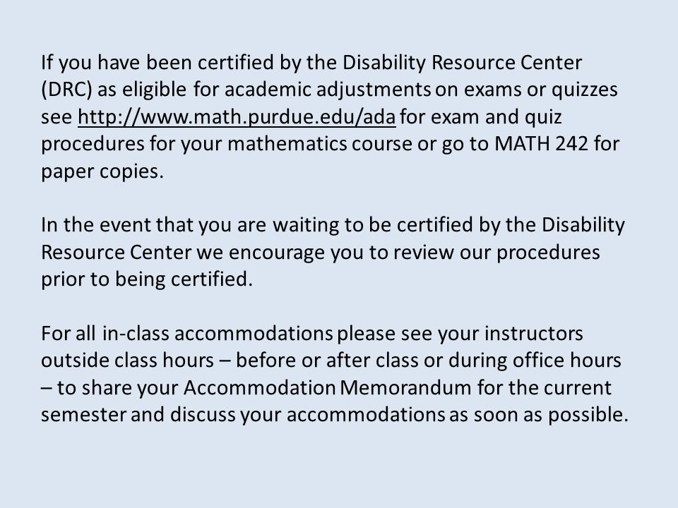 If you have been certified by the Disability Resource Center (DRC) as eligible for academic adjustments on exams or quizzes see   for exam and quiz procedures for your mathematics course or go to MATH 242 for paper copies.