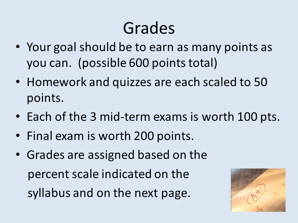 Grades Your goal should be to earn as many points as you can. (possible 600 points total) Homework and quizzes are each scaled to 50 points.
