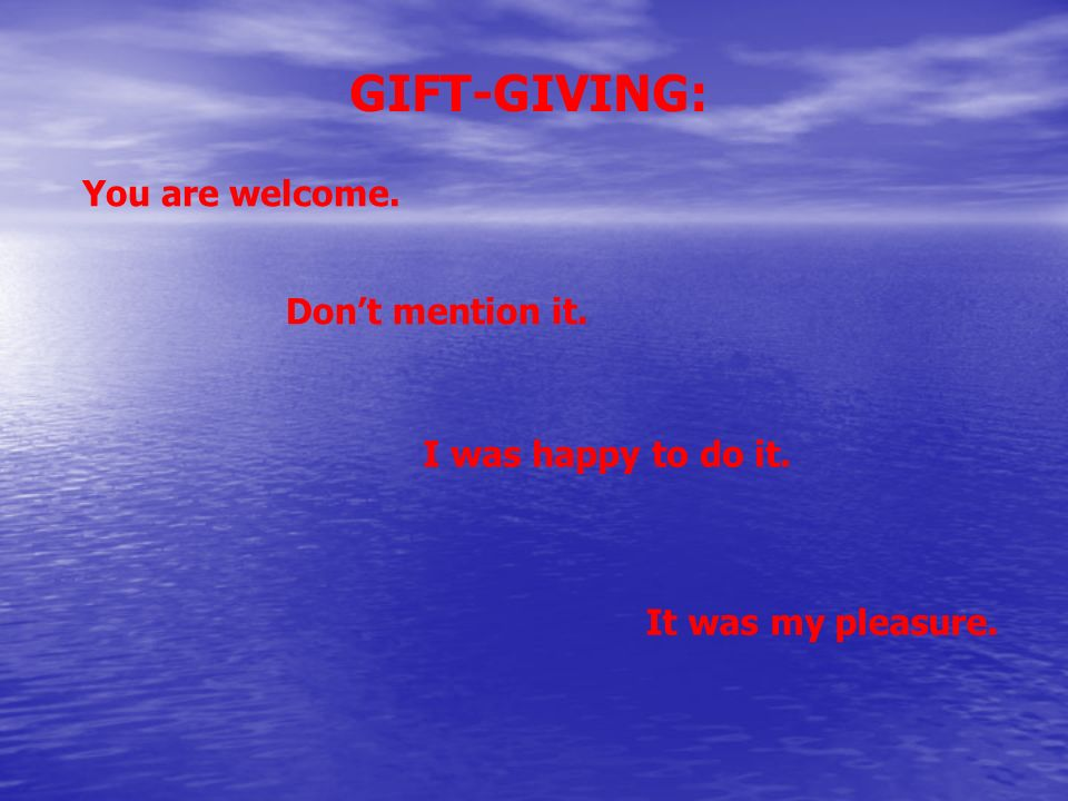 GIFT-GIVING: You are welcome. Don't mention it. I was happy to do it.