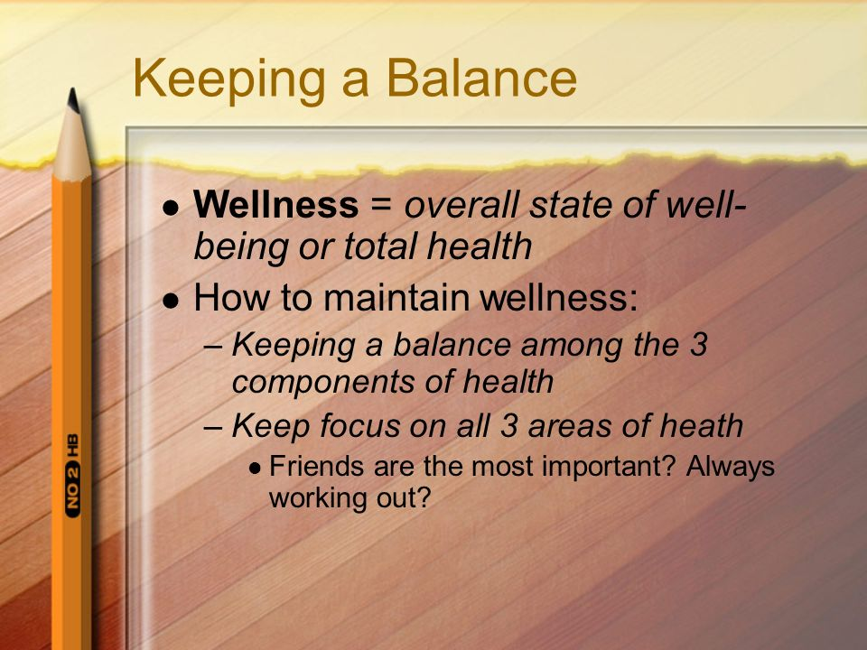 Keeping a Balance Wellness = overall state of well-being or total health. How to maintain wellness: