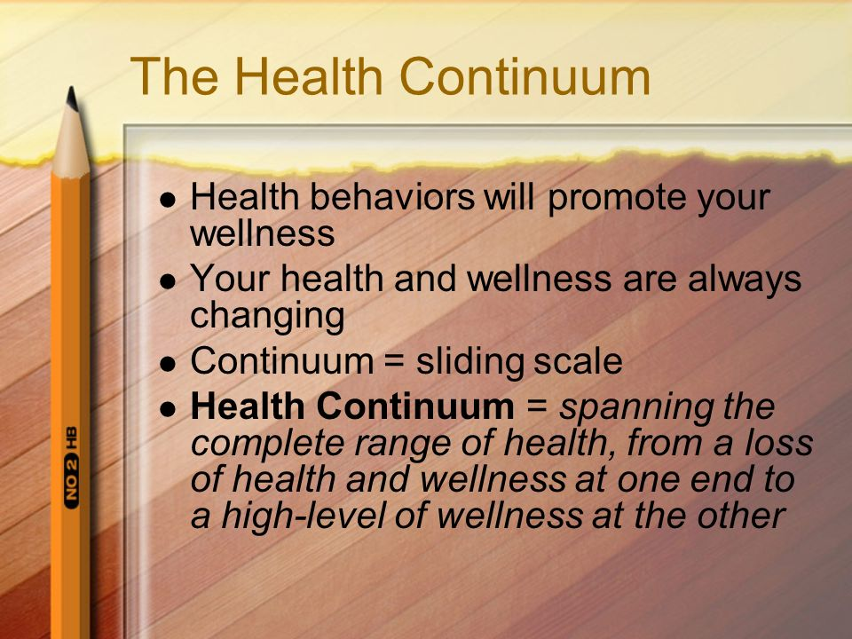 The Health Continuum Health behaviors will promote your wellness