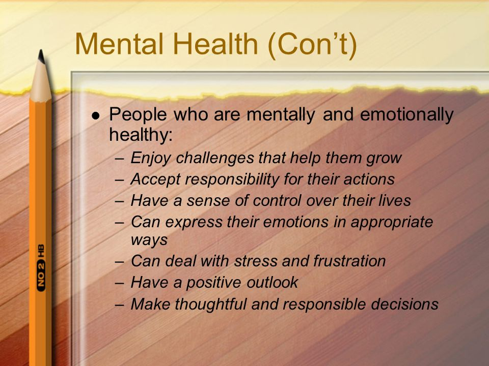 Mental Health (Con't) People who are mentally and emotionally healthy: