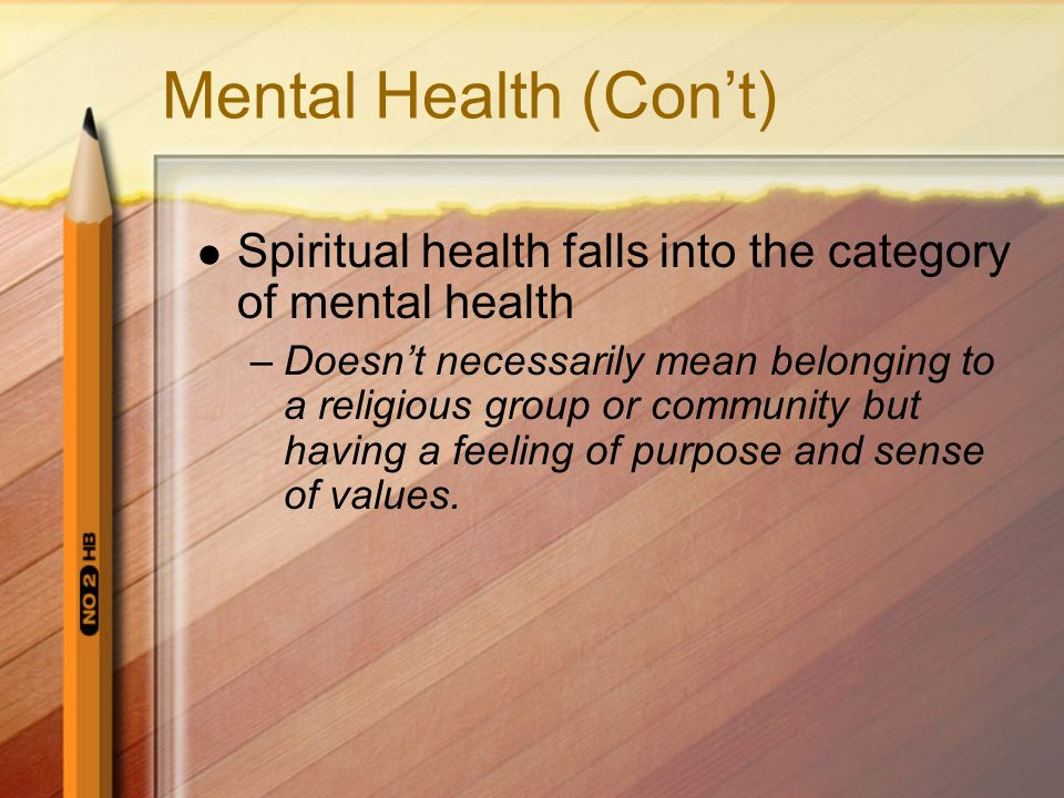 Mental Health (Con't) Spiritual health falls into the category of mental health.