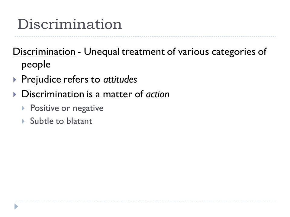 Discrimination Discrimination - Unequal treatment of various categories of people. Prejudice refers to attitudes.