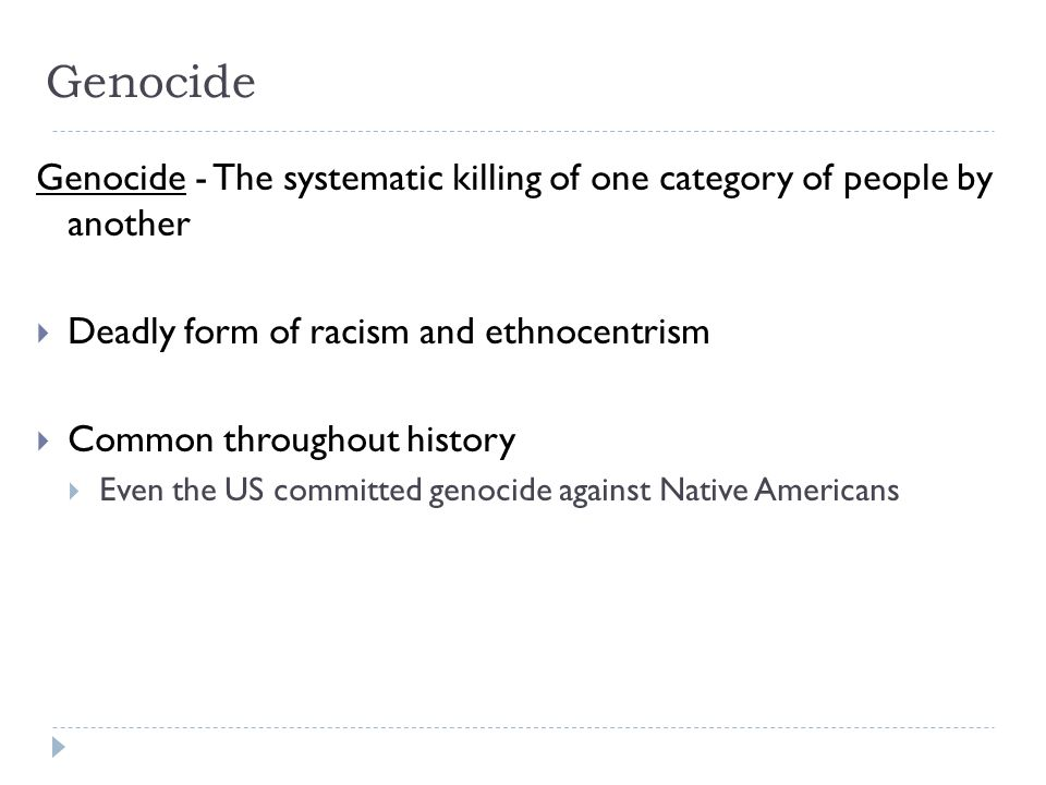 Genocide Genocide - The systematic killing of one category of people by another. Deadly form of racism and ethnocentrism.