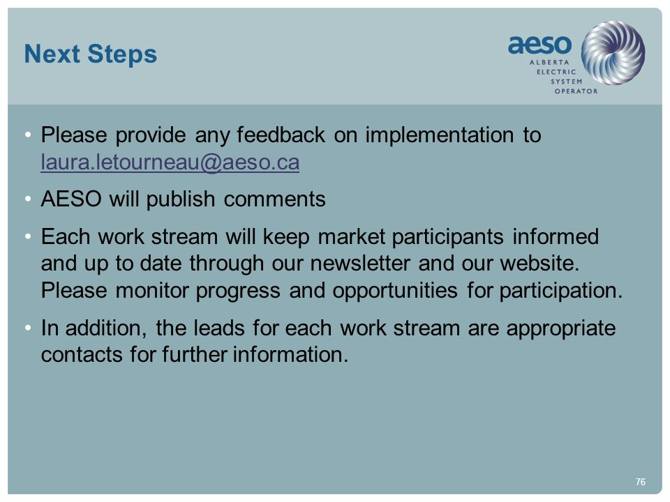 Next Steps Please provide any feedback on implementation to laura.letourneau@aeso.ca. AESO will publish comments.
