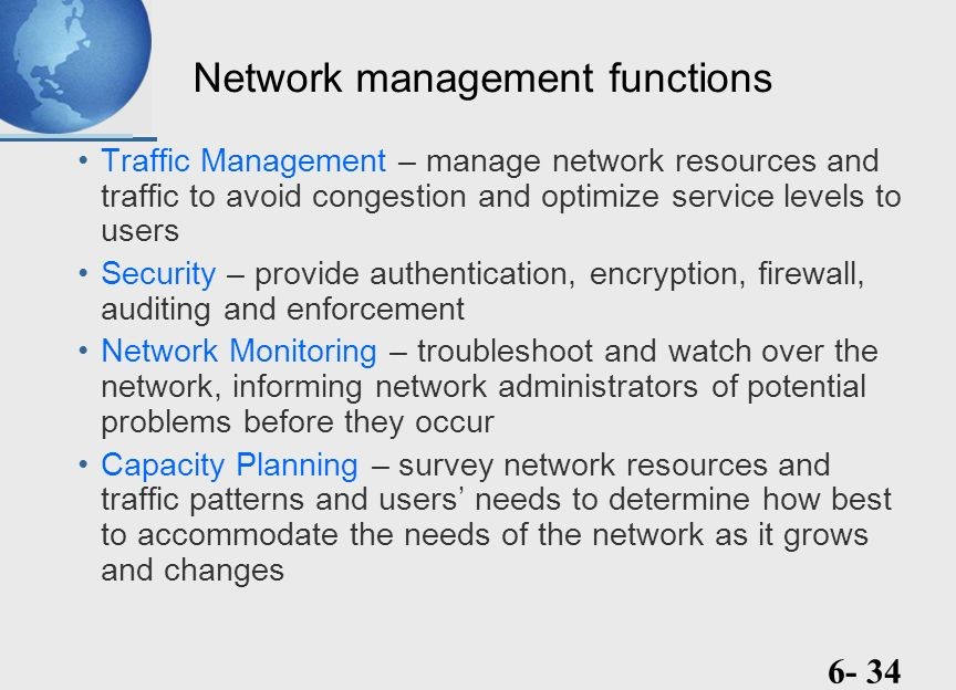 functions of network management Typically, network management refers to management of network/system resources such as routers, switches, hubs, customer premises equipment and communication links we extend the domain of enterprise management to enterprise management, defined as the set of functions needed to manage the following resources:.