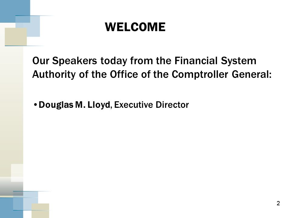 WELCOME Our Speakers today from the Financial System Authority of the Office of the Comptroller General: