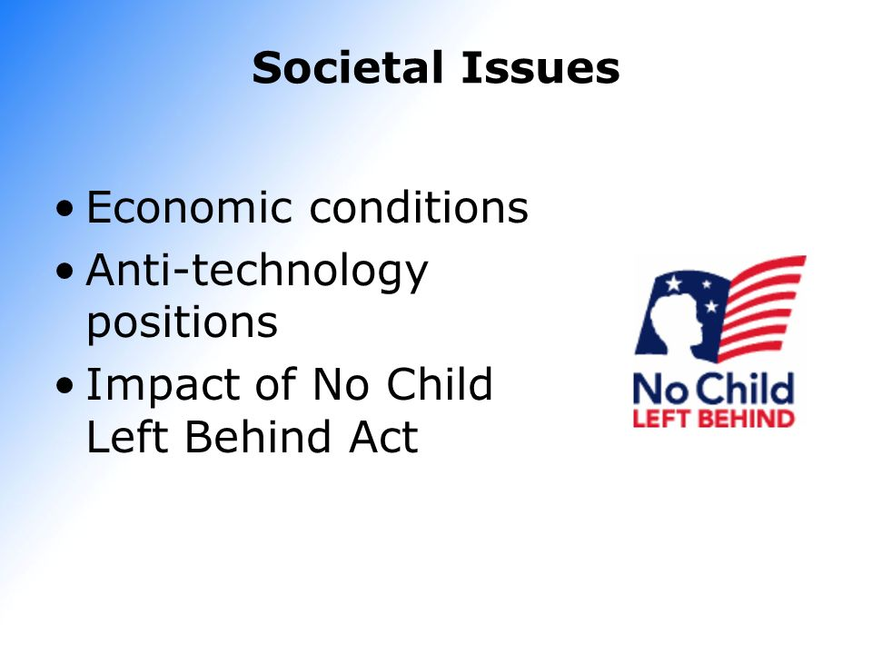 Societal Issues Economic conditions Anti-technology positions Impact of No Child Left Behind Act