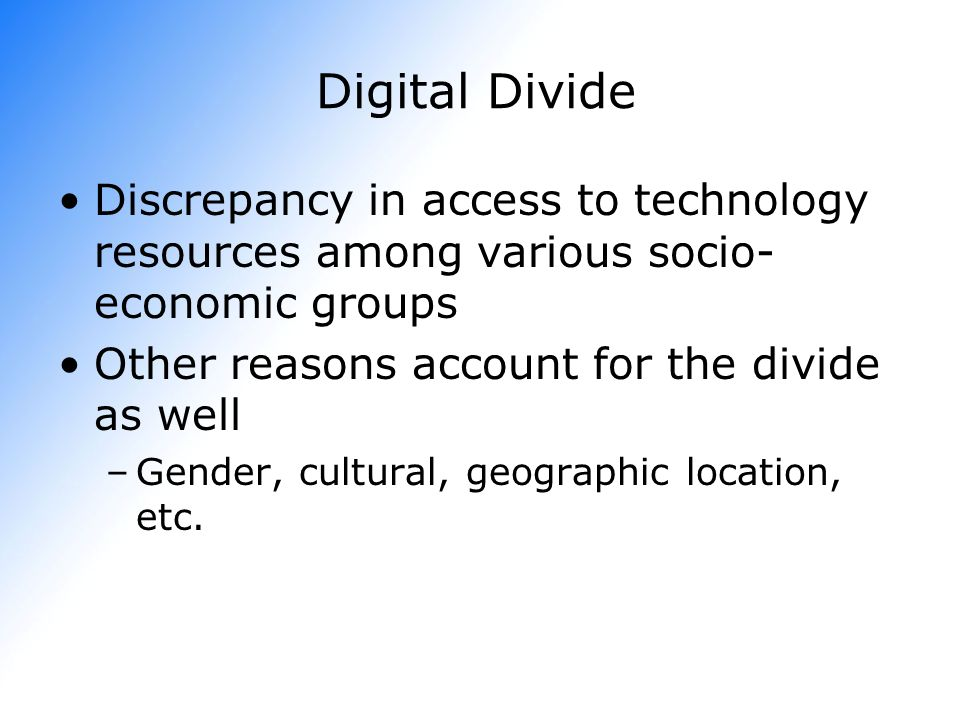 Digital Divide Discrepancy in access to technology resources among various socio-economic groups. Other reasons account for the divide as well.
