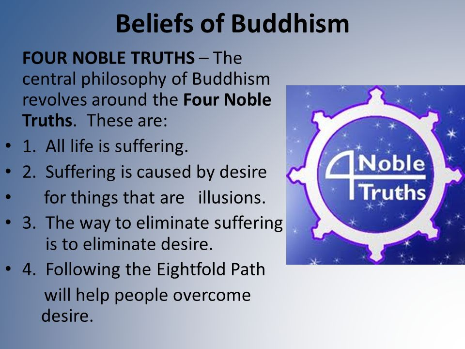 Beliefs of Buddhism FOUR NOBLE TRUTHS – The central philosophy of Buddhism revolves around the Four Noble Truths. These are: