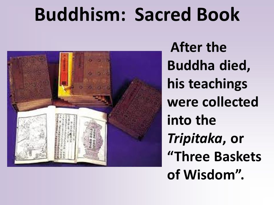 Buddhism: Sacred Book After the Buddha died, his teachings were collected into the Tripitaka, or Three Baskets of Wisdom .