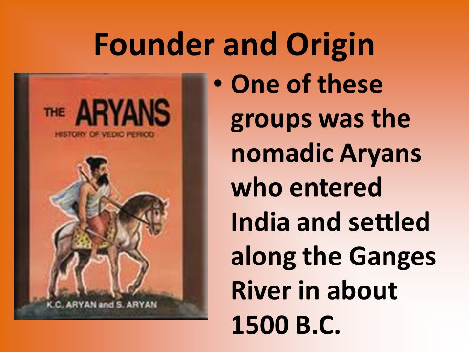 Founder and Origin One of these groups was the nomadic Aryans who entered India and settled along the Ganges River in about 1500 B.C.