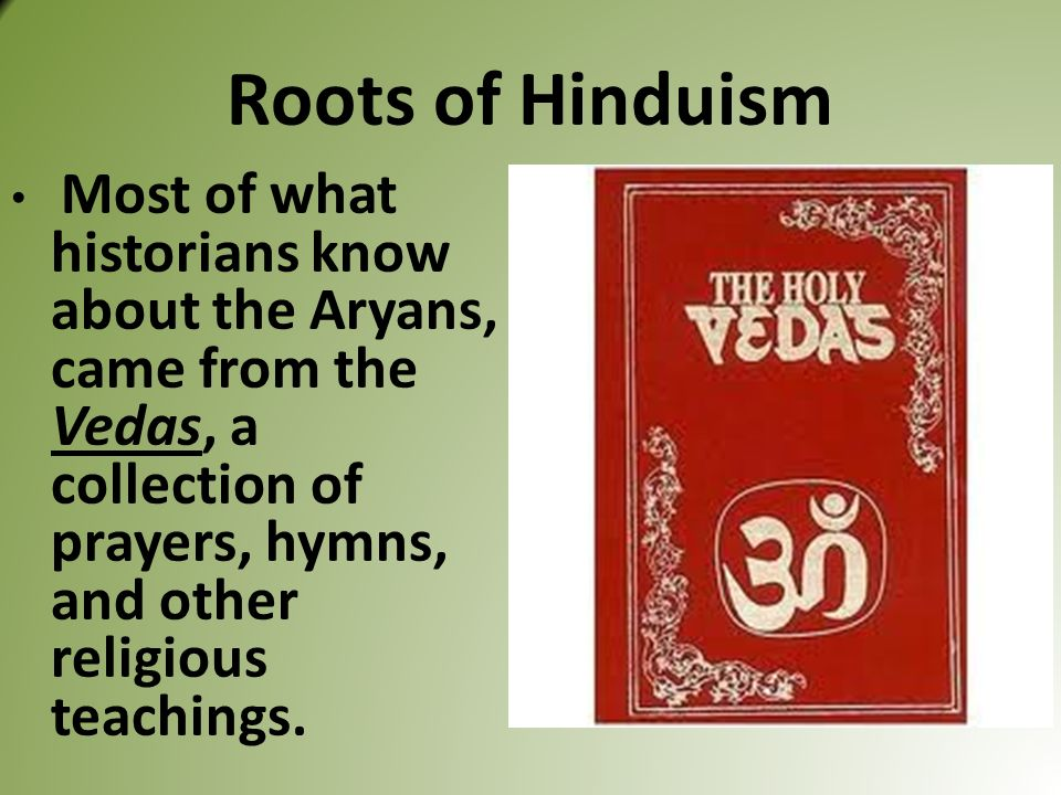 Roots of Hinduism Most of what historians know about the Aryans, came from the Vedas, a collection of prayers, hymns, and other religious teachings.