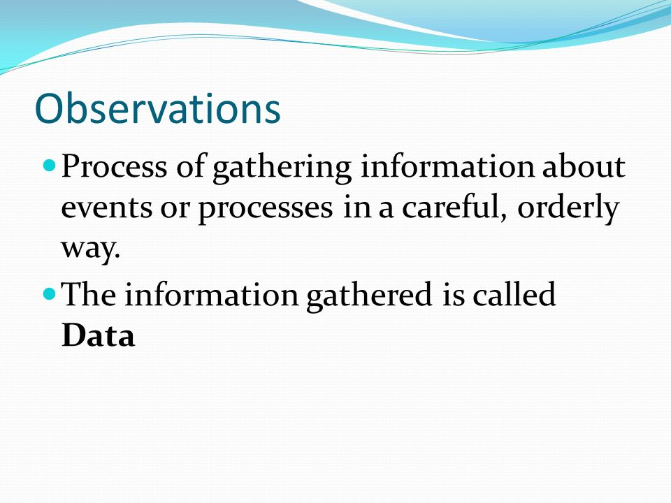 Observations Process of gathering information about events or processes in a careful, orderly way.