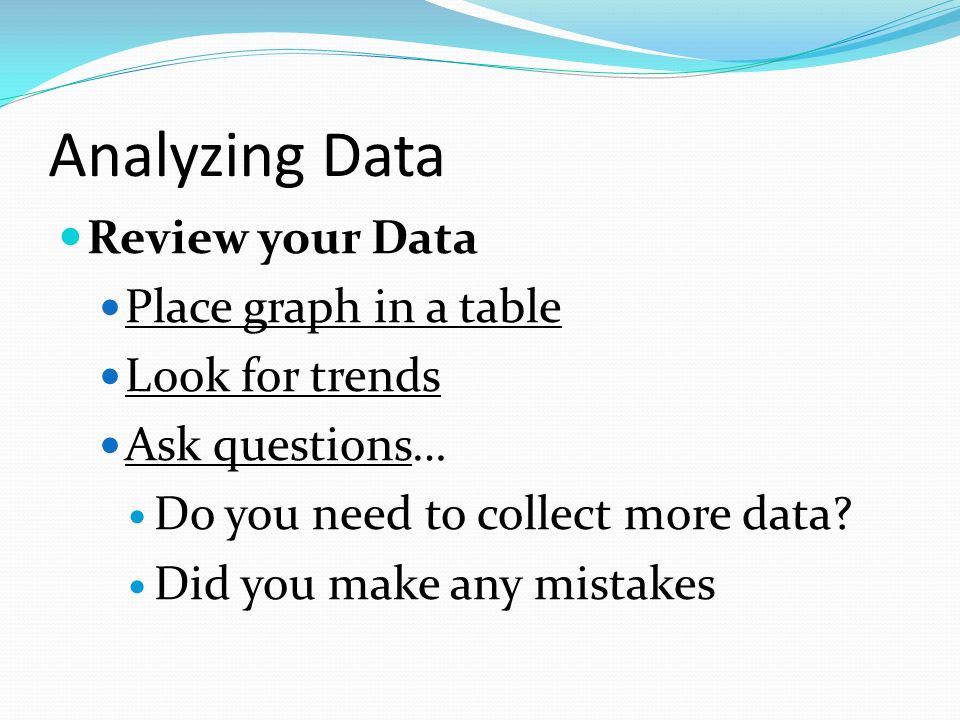 Analyzing Data Review your Data Place graph in a table Look for trends