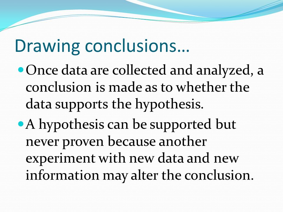 Drawing conclusions… Once data are collected and analyzed, a conclusion is made as to whether the data supports the hypothesis.