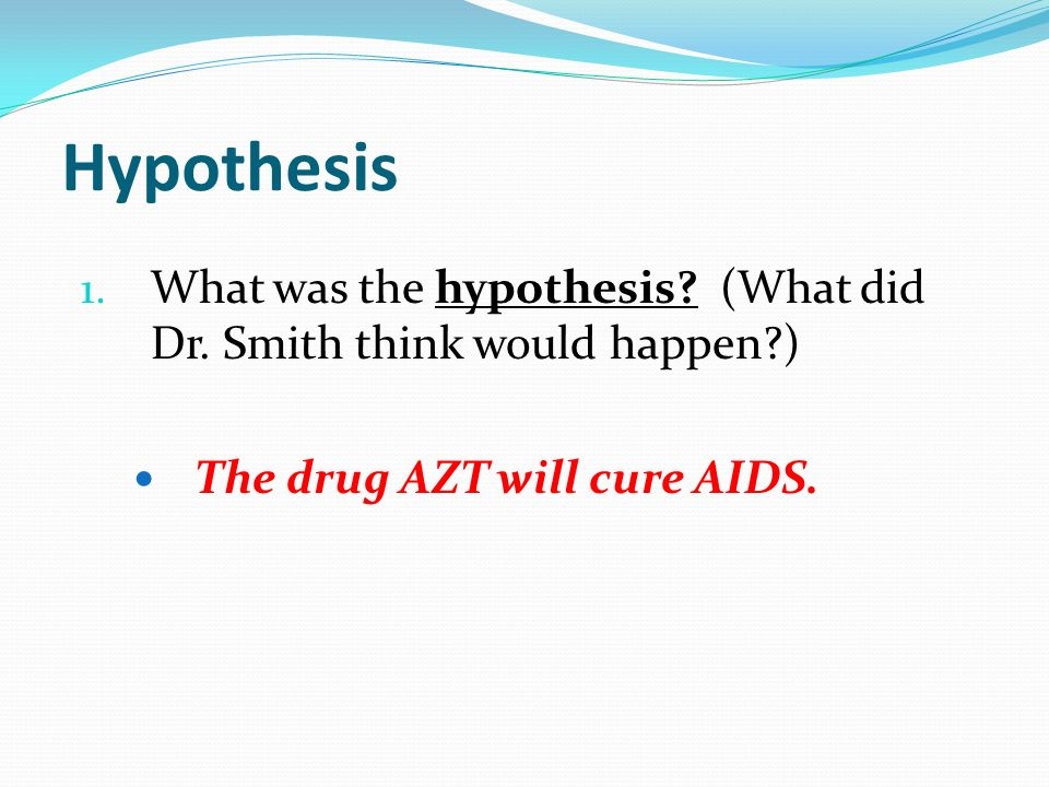 Hypothesis What was the hypothesis. (What did Dr.