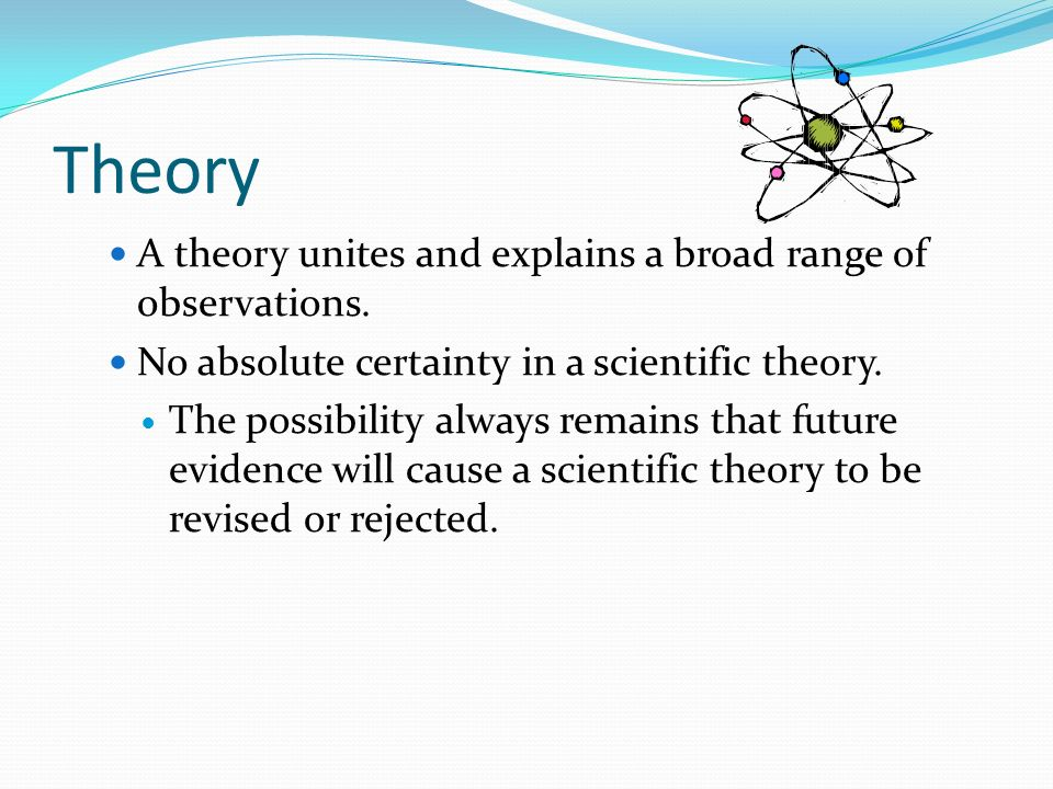 Theory A theory unites and explains a broad range of observations.