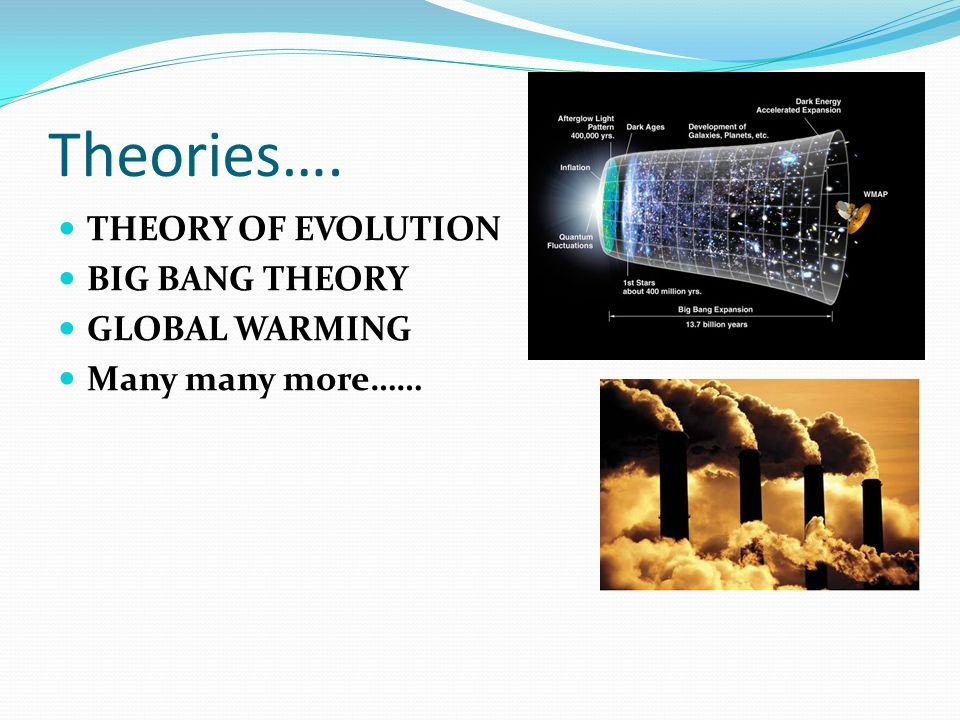 Theories…. THEORY OF EVOLUTION BIG BANG THEORY GLOBAL WARMING