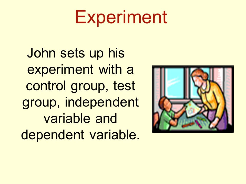 Experiment John sets up his experiment with a control group, test group, independent variable and dependent variable.