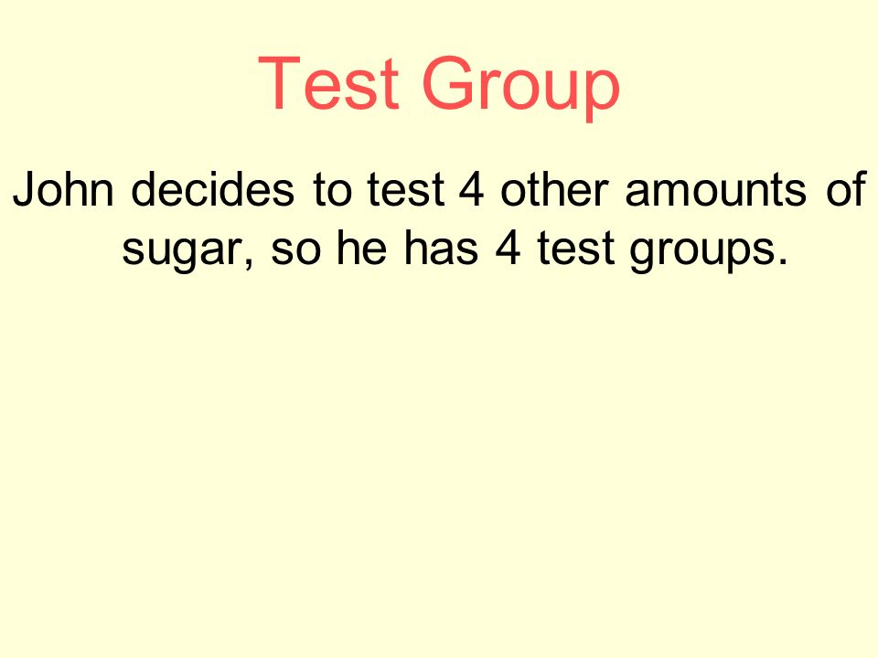 Test Group John decides to test 4 other amounts of sugar, so he has 4 test groups.