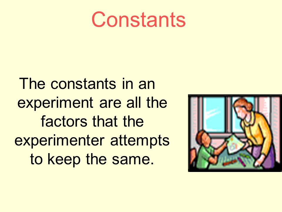 Constants The constants in an experiment are all the factors that the experimenter attempts to keep the same.