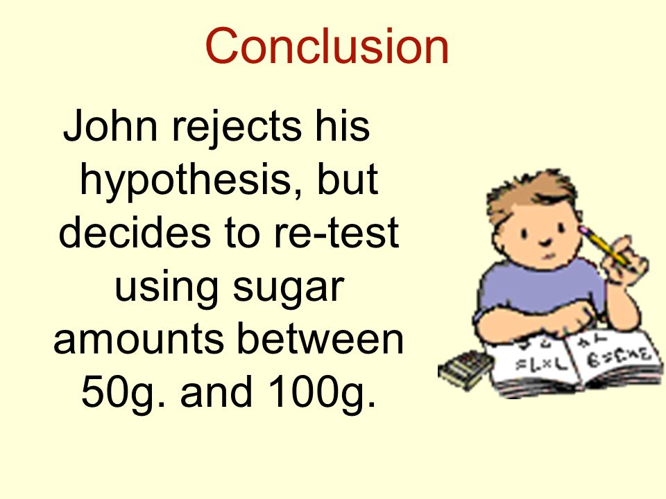 Conclusion John rejects his hypothesis, but decides to re-test using sugar amounts between 50g.