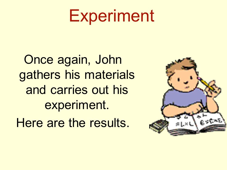 Once again, John gathers his materials and carries out his experiment.