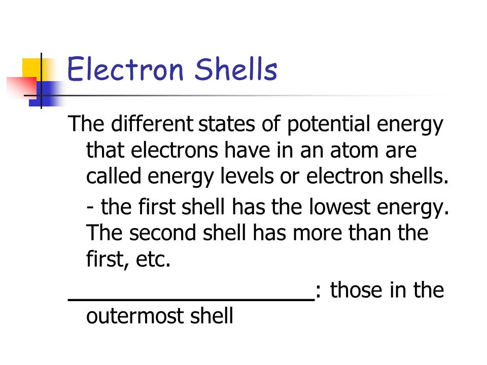 Electron Shells The different states of potential energy that electrons have in an atom are called energy levels or electron shells.