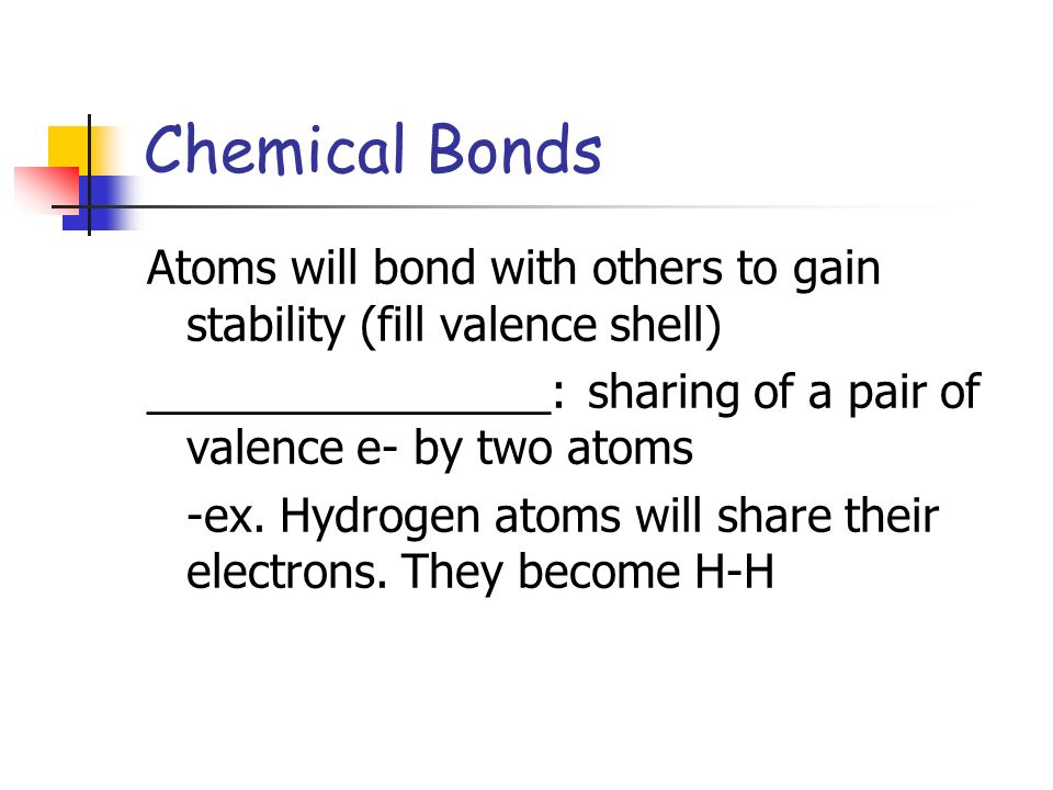 Chemical Bonds Atoms will bond with others to gain stability (fill valence shell) ________________: sharing of a pair of valence e- by two atoms.